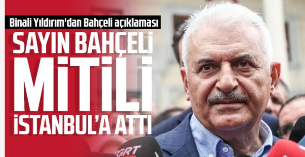 Binali Yıldırım; ''Sayın Bahçeli mitili İstanbul'a attı''