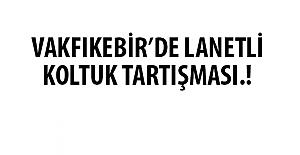 VAKFIKEBİR'DE LANETLİ KOLTUK TARTIŞMASI!